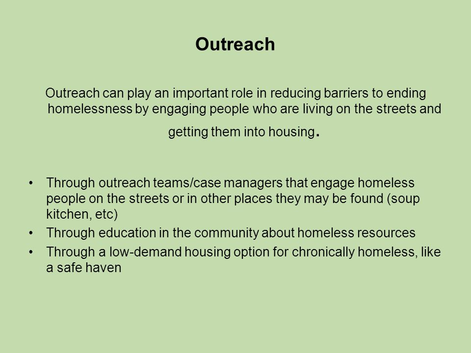 Outreach Outreach can play an important role in reducing barriers to ending homelessness by engaging people who are living on the streets and getting them into housing.