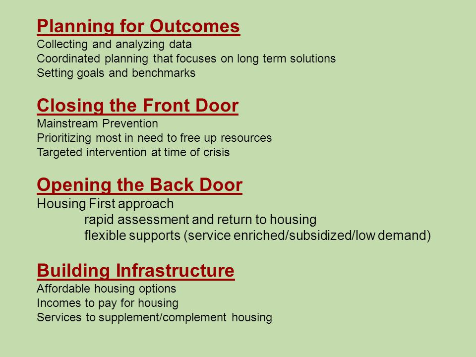 Planning for Outcomes Collecting and analyzing data Coordinated planning that focuses on long term solutions Setting goals and benchmarks Closing the Front Door Mainstream Prevention Prioritizing most in need to free up resources Targeted intervention at time of crisis Opening the Back Door Housing First approach rapid assessment and return to housing flexible supports (service enriched/subsidized/low demand) Building Infrastructure Affordable housing options Incomes to pay for housing Services to supplement/complement housing