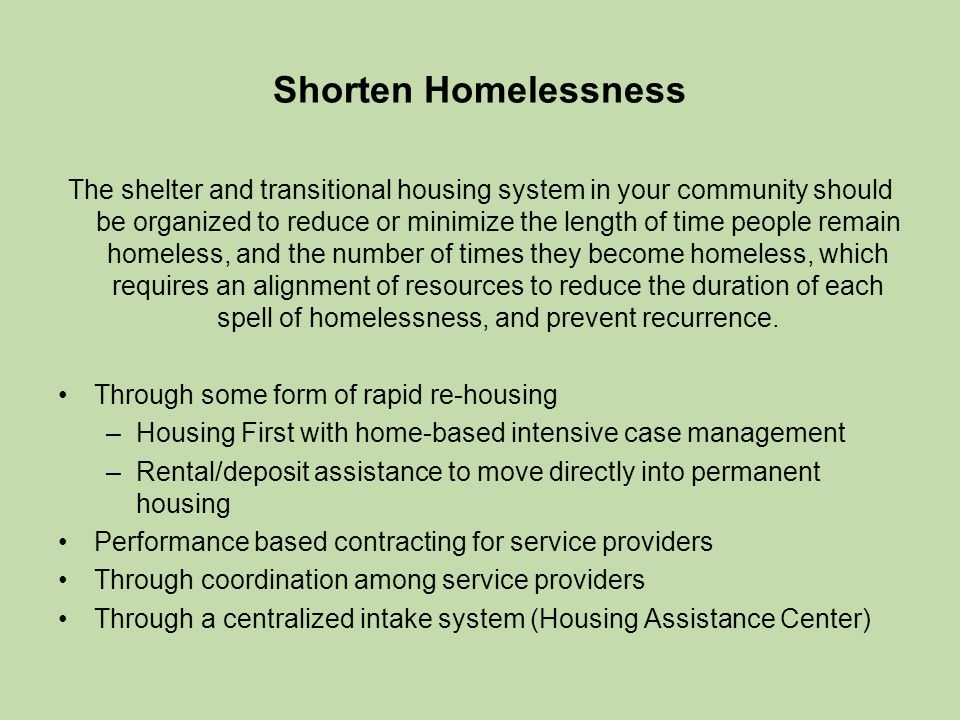 Shorten Homelessness The shelter and transitional housing system in your community should be organized to reduce or minimize the length of time people remain homeless, and the number of times they become homeless, which requires an alignment of resources to reduce the duration of each spell of homelessness, and prevent recurrence.
