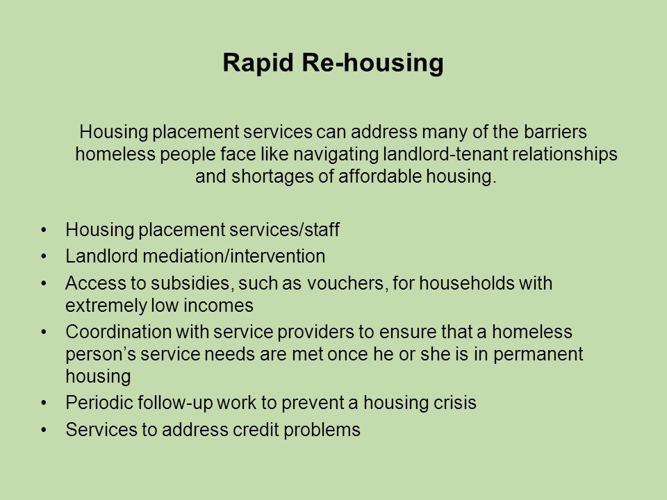 Rapid Re-housing Housing placement services can address many of the barriers homeless people face like navigating landlord-tenant relationships and shortages of affordable housing.