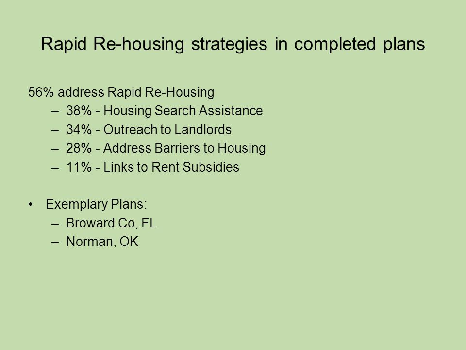 Rapid Re-housing strategies in completed plans 56% address Rapid Re-Housing –38% - Housing Search Assistance –34% - Outreach to Landlords –28% - Address Barriers to Housing –11% - Links to Rent Subsidies Exemplary Plans: –Broward Co, FL –Norman, OK