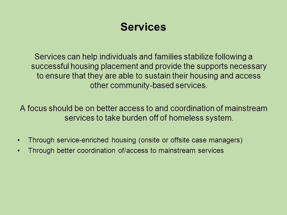 Services Services can help individuals and families stabilize following a successful housing placement and provide the supports necessary to ensure that they are able to sustain their housing and access other community-based services.