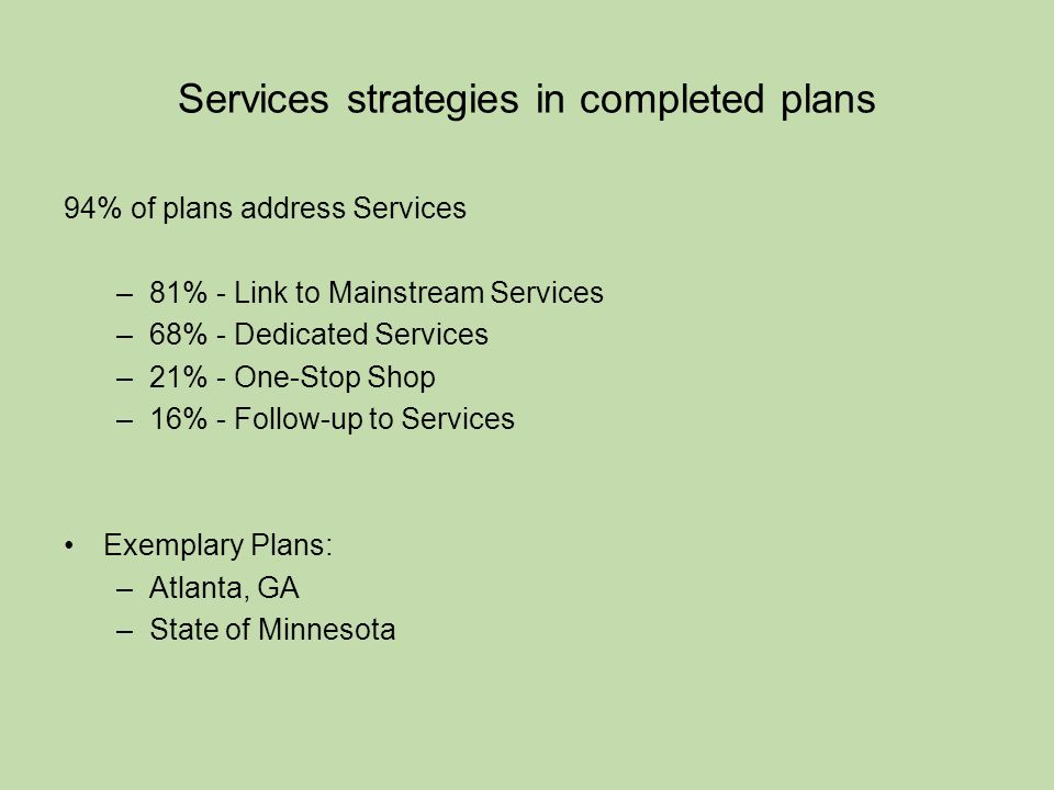 Services strategies in completed plans 94% of plans address Services –81% - Link to Mainstream Services –68% - Dedicated Services –21% - One-Stop Shop –16% - Follow-up to Services Exemplary Plans: –Atlanta, GA –State of Minnesota