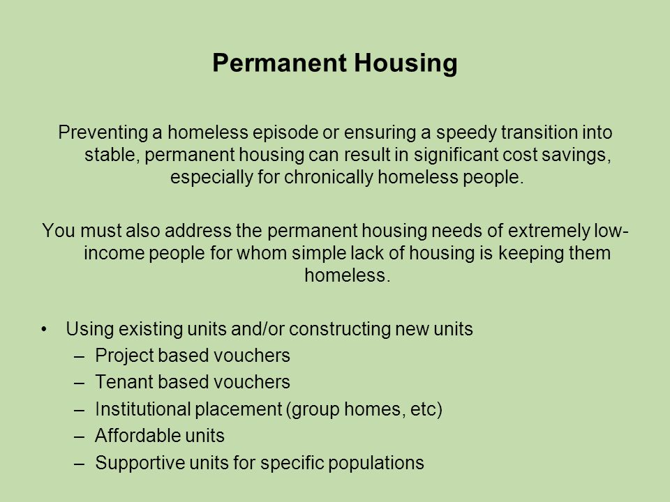 Permanent Housing Preventing a homeless episode or ensuring a speedy transition into stable, permanent housing can result in significant cost savings, especially for chronically homeless people.