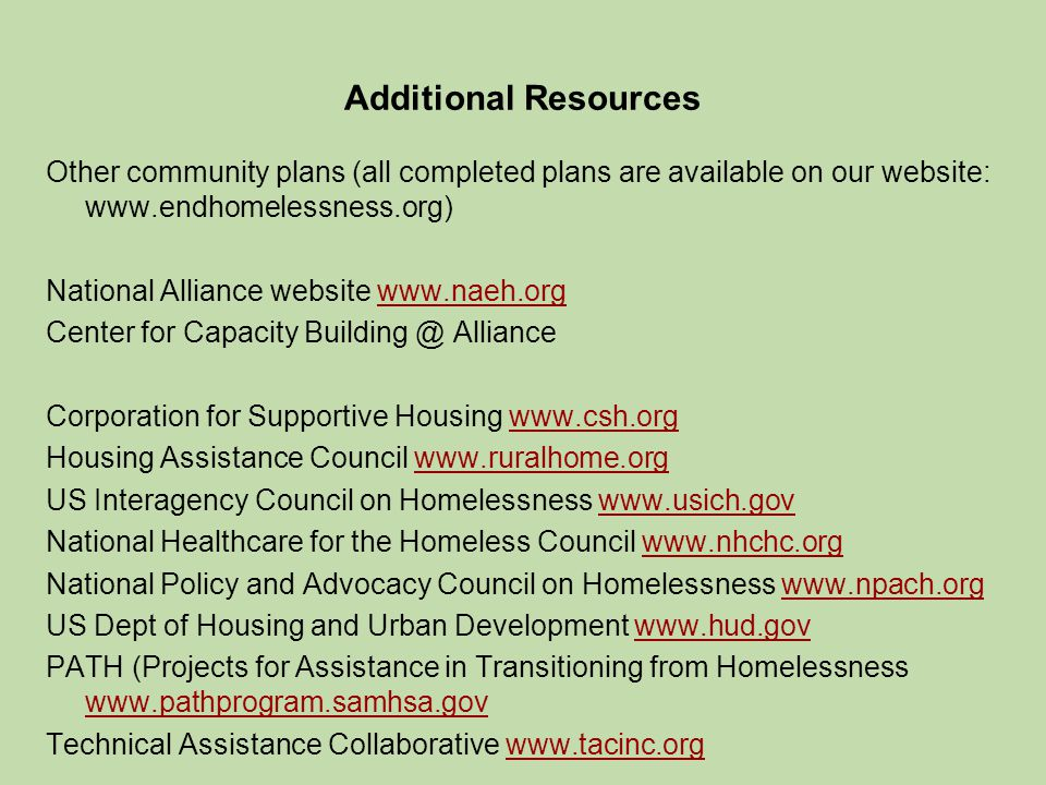 Additional Resources Other community plans (all completed plans are available on our website: www.endhomelessness.org) National Alliance website www.naeh.orgwww.naeh.org Center for Capacity Building @ Alliance Corporation for Supportive Housing www.csh.orgwww.csh.org Housing Assistance Council www.ruralhome.orgwww.ruralhome.org US Interagency Council on Homelessness www.usich.govwww.usich.gov National Healthcare for the Homeless Council www.nhchc.orgwww.nhchc.org National Policy and Advocacy Council on Homelessness www.npach.orgwww.npach.org US Dept of Housing and Urban Development www.hud.govwww.hud.gov PATH (Projects for Assistance in Transitioning from Homelessness www.pathprogram.samhsa.gov www.pathprogram.samhsa.gov Technical Assistance Collaborative www.tacinc.orgwww.tacinc.org