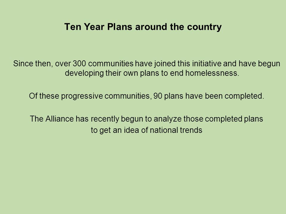 Ten Year Plans around the country Since then, over 300 communities have joined this initiative and have begun developing their own plans to end homelessness.
