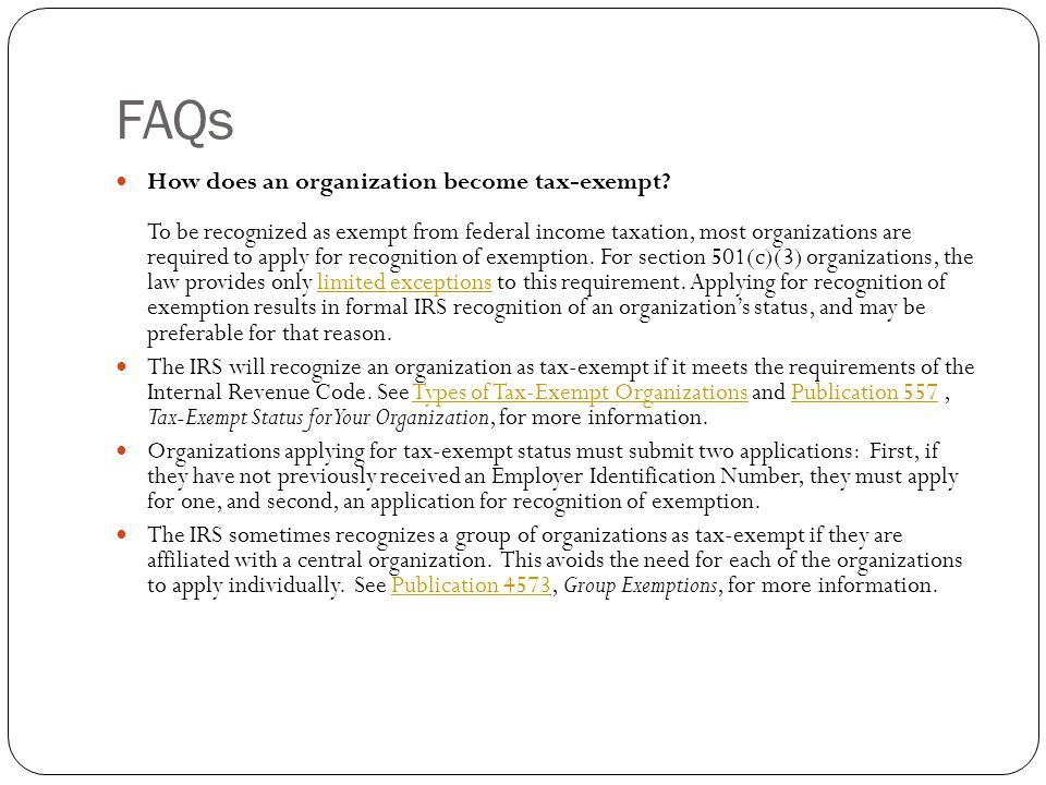 FAQs How does an organization become tax-exempt? To be recognized as exempt from federal income taxation, most organizations are required to apply for