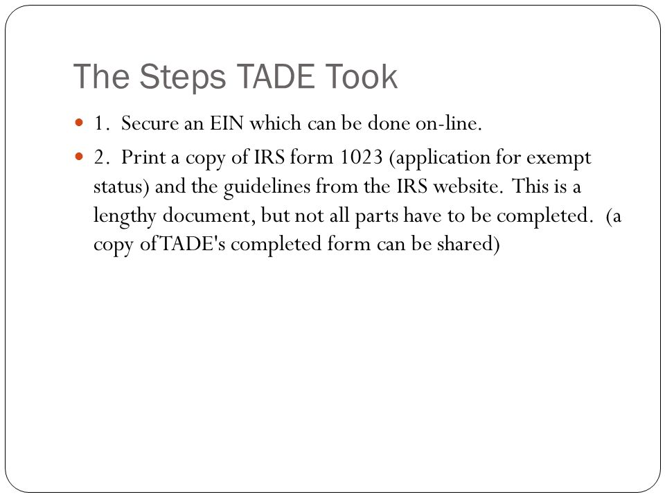 The Steps TADE Took 1. Secure an EIN which can be done on-line. 2. Print a copy of IRS form 1023 (application for exempt status) and the guidelines fr