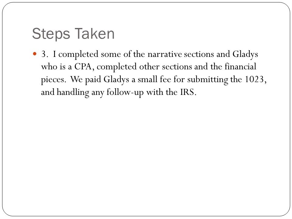 Steps Taken 3. I completed some of the narrative sections and Gladys who is a CPA, completed other sections and the financial pieces. We paid Gladys a
