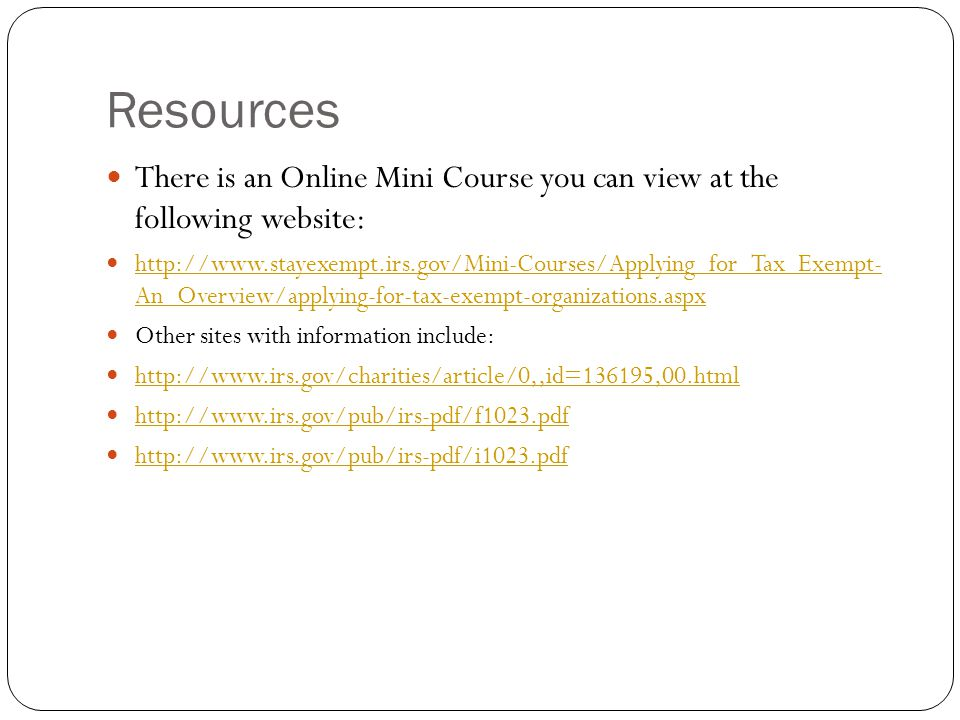 Resources There is an Online Mini Course you can view at the following website: http://www.stayexempt.irs.gov/Mini-Courses/Applying_for_Tax_Exempt- An_Overview/applying-for-tax-exempt-organizations.aspx http://www.stayexempt.irs.gov/Mini-Courses/Applying_for_Tax_Exempt- An_Overview/applying-for-tax-exempt-organizations.aspx Other sites with information include: http://www.irs.gov/charities/article/0,,id=136195,00.html http://www.irs.gov/pub/irs-pdf/f1023.pdf http://www.irs.gov/pub/irs-pdf/i1023.pdf