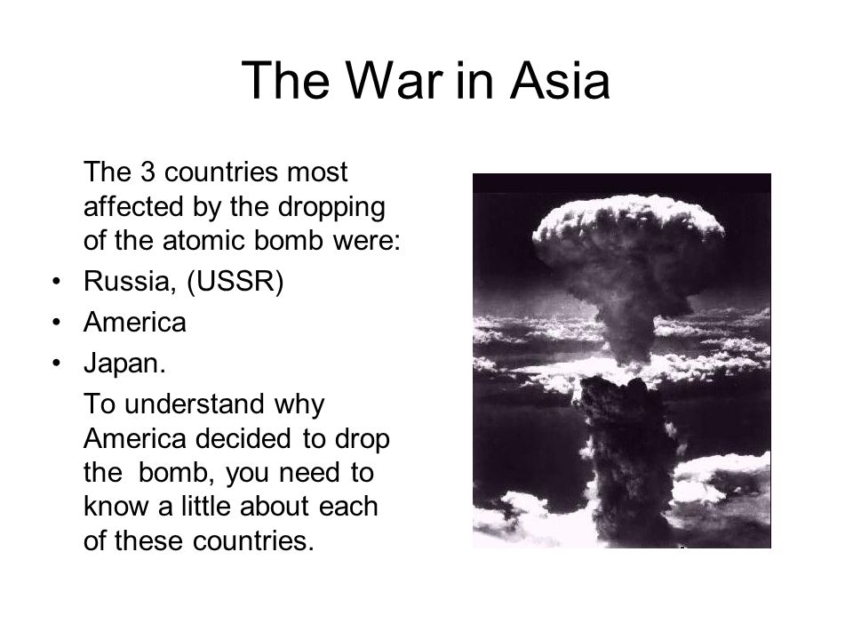 The War in Asia The 3 countries most affected by the dropping of the atomic bomb were: Russia, (USSR) America Japan.
