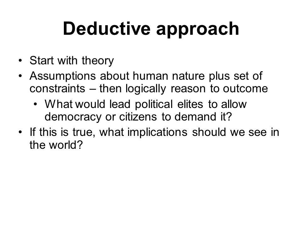 Deductive approach Start with theory Assumptions about human nature plus set of constraints – then logically reason to outcome What would lead politic