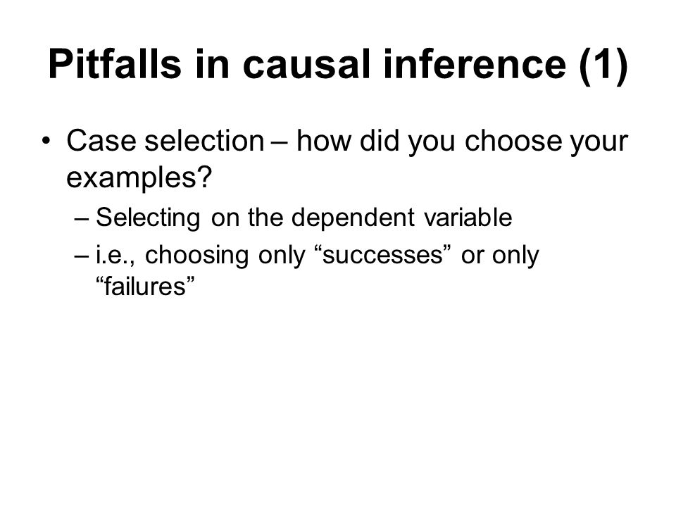 Pitfalls in causal inference (1) Case selection – how did you choose your examples? –Selecting on the dependent variable –i.e., choosing only successe