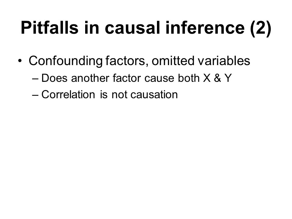 Pitfalls in causal inference (2) Confounding factors, omitted variables –Does another factor cause both X & Y –Correlation is not causation