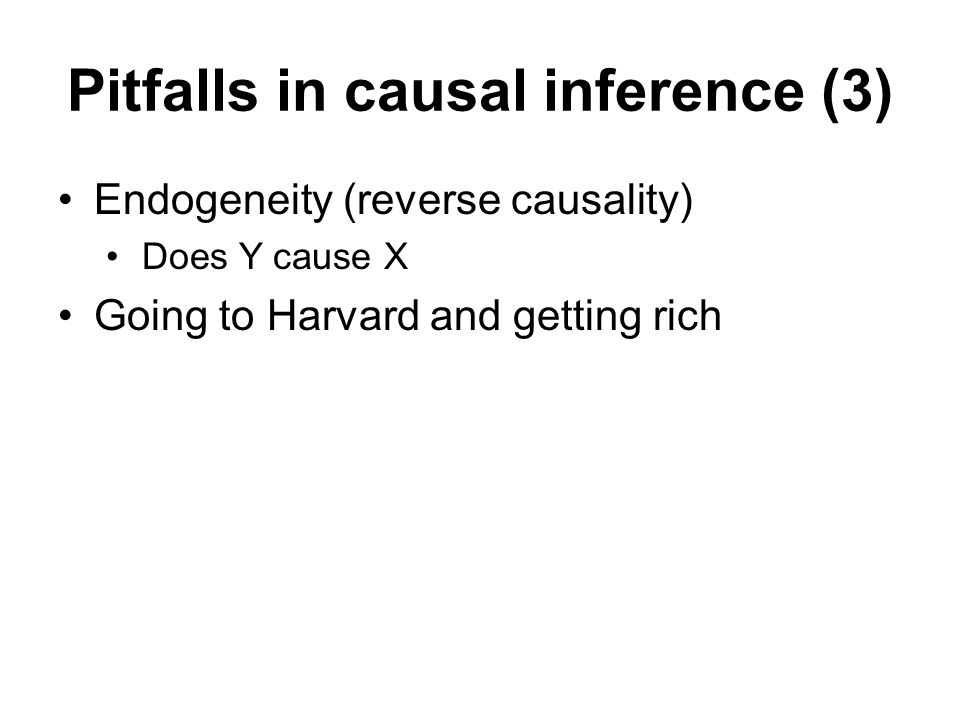 Pitfalls in causal inference (3) Endogeneity (reverse causality) Does Y cause X Going to Harvard and getting rich