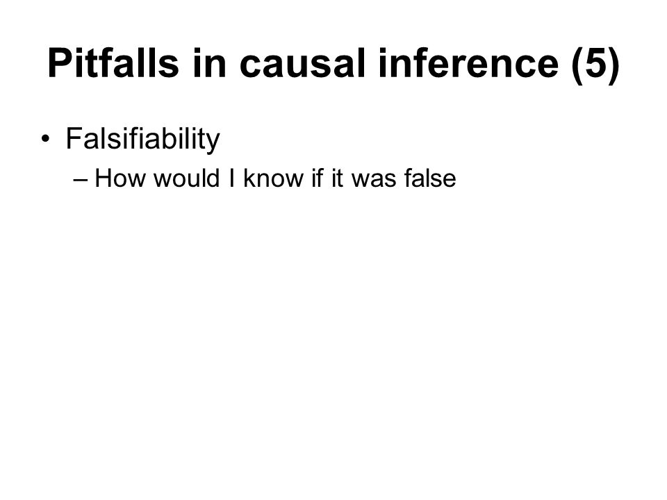 Pitfalls in causal inference (5) Falsifiability –How would I know if it was false