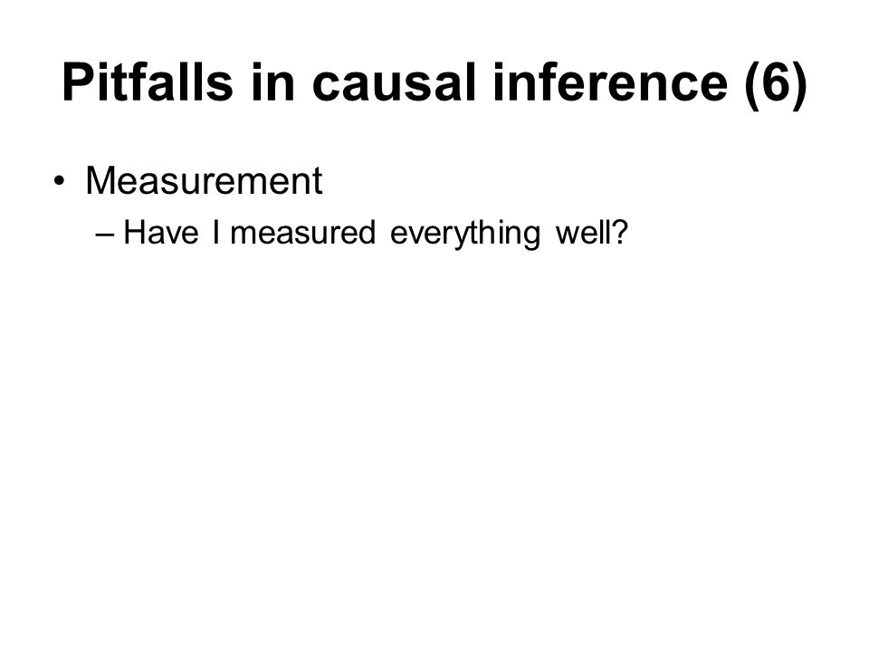 Pitfalls in causal inference (6) Measurement –Have I measured everything well?