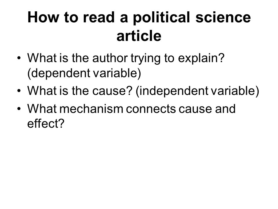 How to read a political science article What is the author trying to explain? (dependent variable) What is the cause? (independent variable) What mech