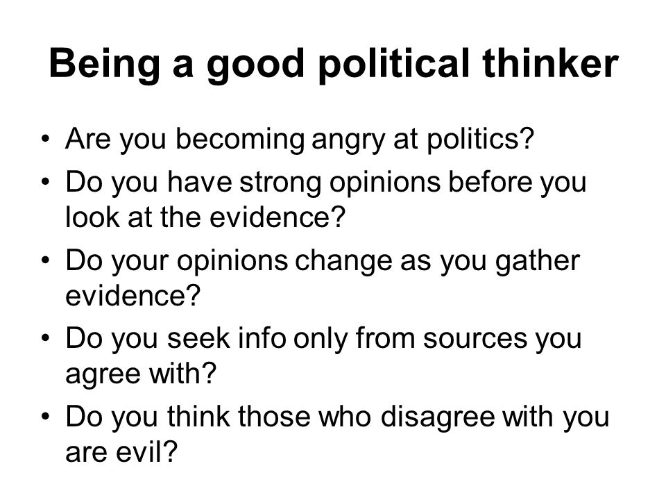Being a good political thinker Are you becoming angry at politics? Do you have strong opinions before you look at the evidence? Do your opinions chang
