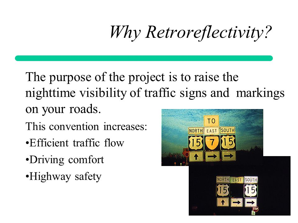 Why Retroreflectivity? The purpose of the project is to raise the nighttime visibility of traffic signs and markings on your roads. This convention in
