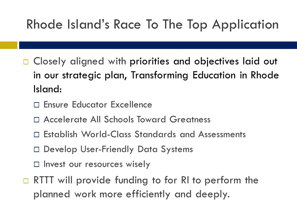 Rhode Islands Race To The Top Application Closely aligned with priorities and objectives laid out in our strategic plan, Transforming Education in Rhode Island: Ensure Educator Excellence Accelerate All Schools Toward Greatness Establish World-Class Standards and Assessments Develop User-Friendly Data Systems Invest our resources wisely RTTT will provide funding to for RI to perform the planned work more efficiently and deeply.