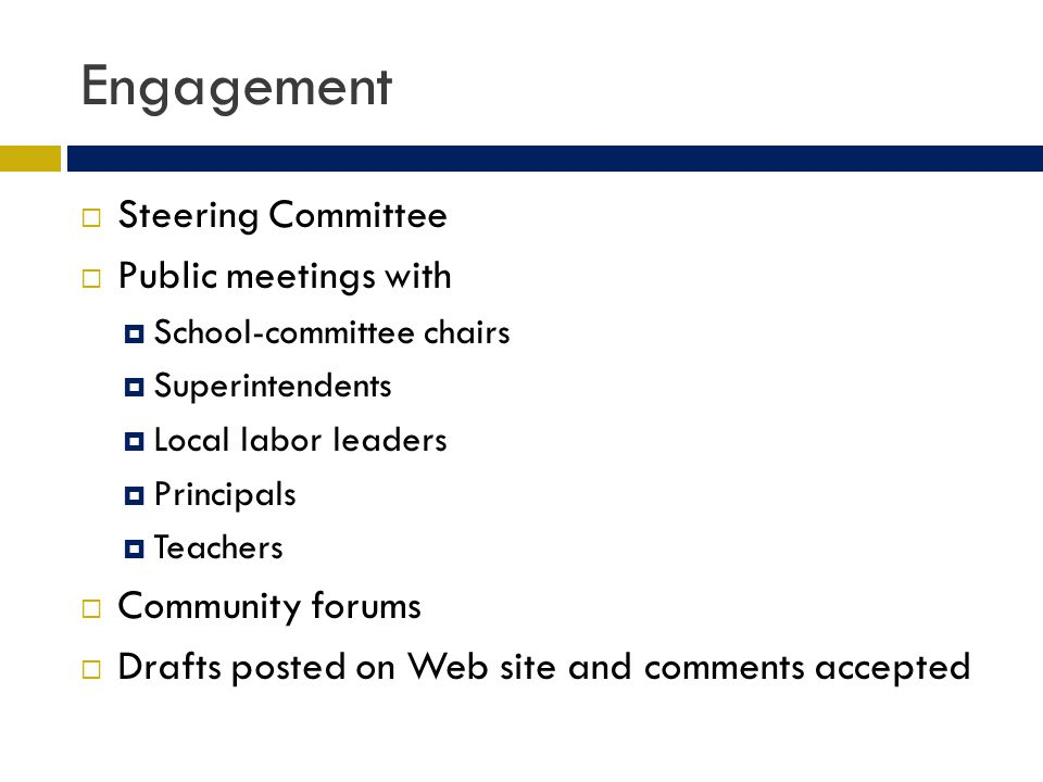 Engagement Steering Committee Public meetings with School-committee chairs Superintendents Local labor leaders Principals Teachers Community forums Drafts posted on Web site and comments accepted