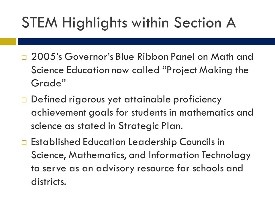 STEM Highlights within Section A 2005s Governors Blue Ribbon Panel on Math and Science Education now called Project Making the Grade Defined rigorous yet attainable proficiency achievement goals for students in mathematics and science as stated in Strategic Plan.