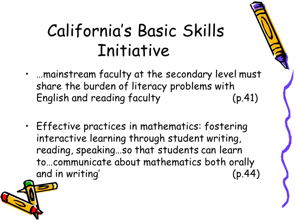 Californias Basic Skills Initiative …mainstream faculty at the secondary level must share the burden of literacy problems with English and reading faculty (p.41) Effective practices in mathematics: fostering interactive learning through student writing, reading, speaking…so that students can learn to…communicate about mathematics both orally and in writing (p.44)
