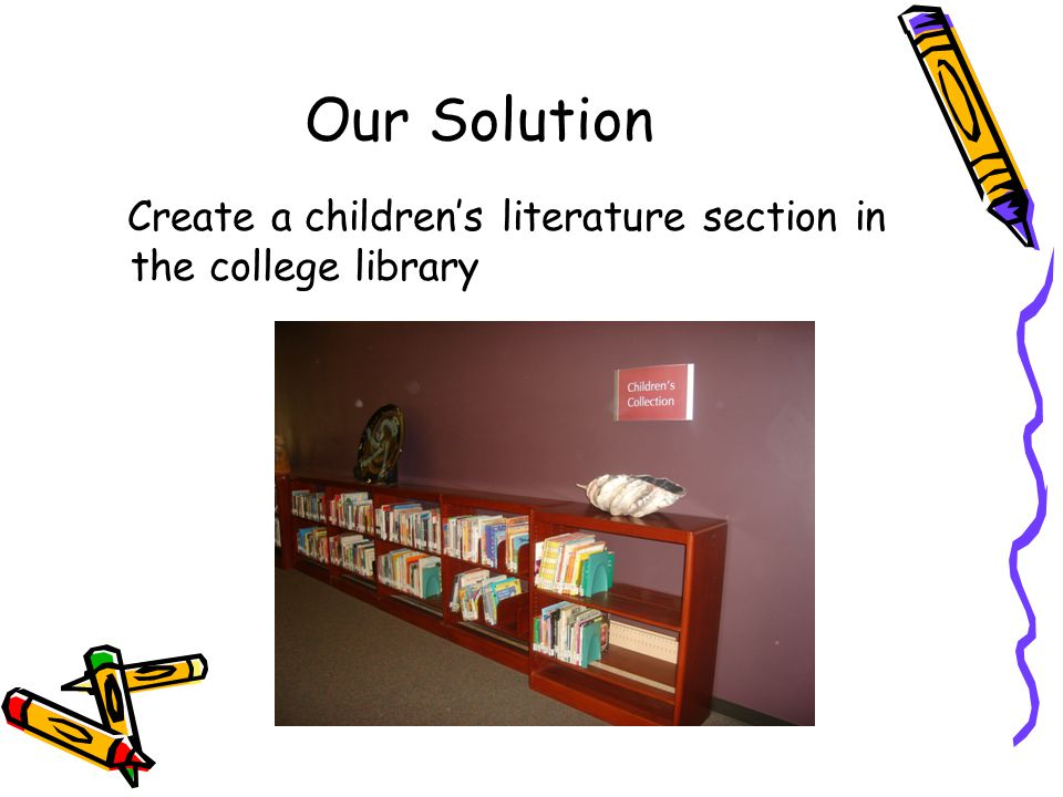 Our Solution Create a childrens literature section in the college library