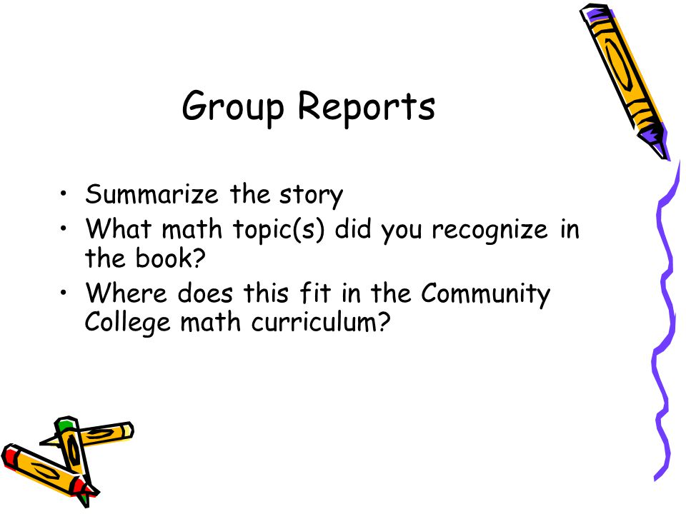 Group Reports Summarize the story What math topic(s) did you recognize in the book.