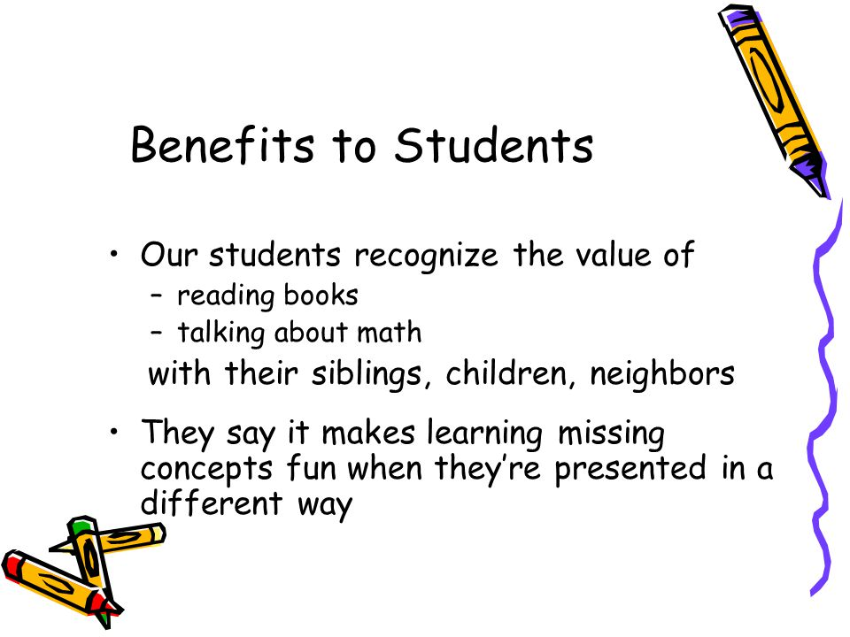 Benefits to Students Our students recognize the value of –reading books –talking about math with their siblings, children, neighbors They say it makes learning missing concepts fun when theyre presented in a different way