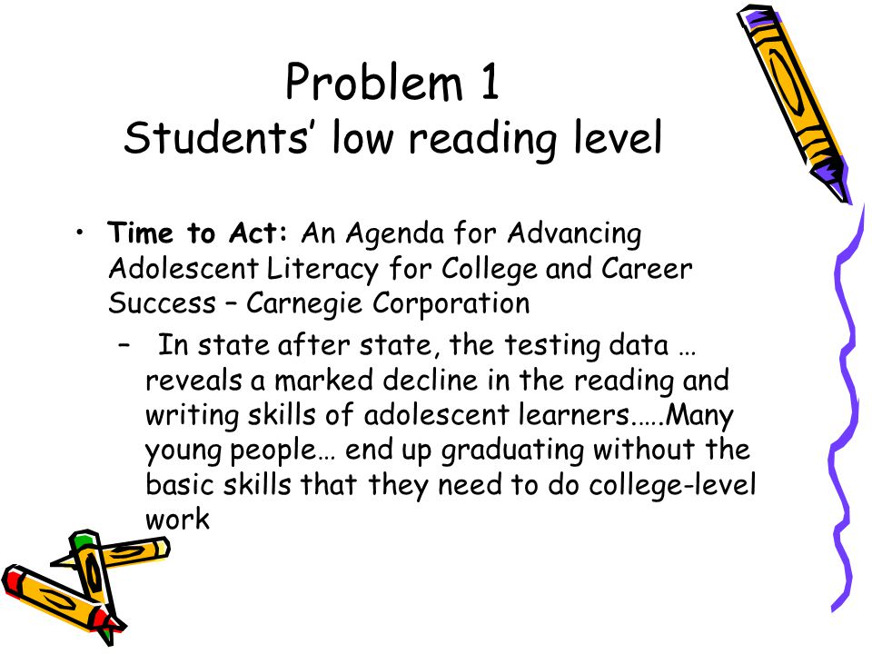 Problem 1 Students low reading level Time to Act: An Agenda for Advancing Adolescent Literacy for College and Career Success – Carnegie Corporation – In state after state, the testing data … reveals a marked decline in the reading and writing skills of adolescent learners.….Many young people… end up graduating without the basic skills that they need to do college-level work