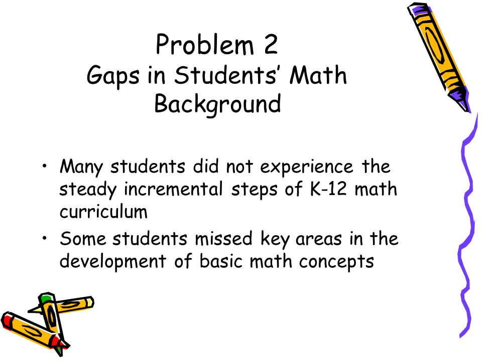Problem 2 Gaps in Students Math Background Many students did not experience the steady incremental steps of K-12 math curriculum Some students missed key areas in the development of basic math concepts
