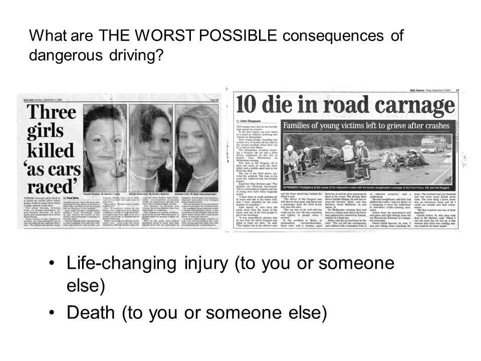 What are THE WORST POSSIBLE consequences of dangerous driving? Life-changing injury (to you or someone else) Death (to you or someone else)