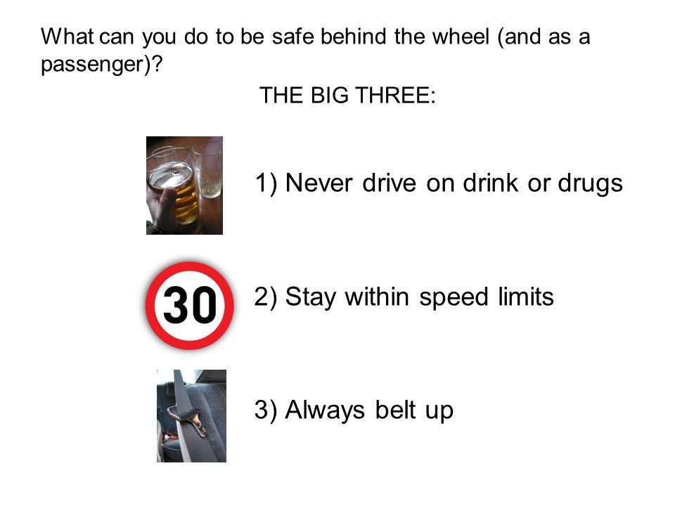What can you do to be safe behind the wheel (and as a passenger)? 1) Never drive on drink or drugs 2) Stay within speed limits 3) Always belt up THE B