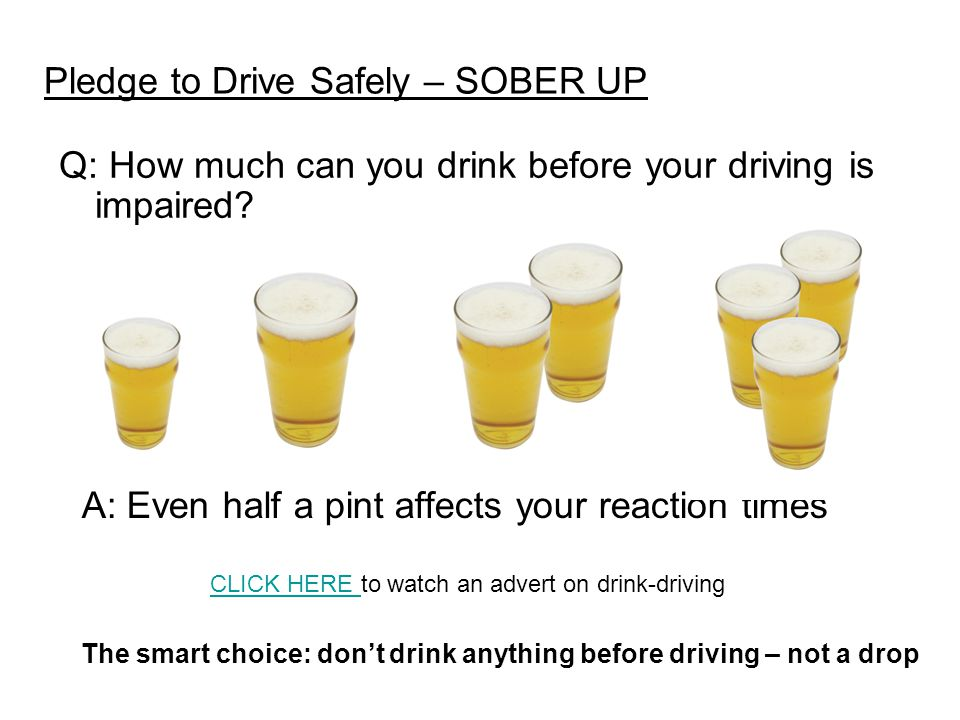 Pledge to Drive Safely – SOBER UP Q: How much can you drink before your driving is impaired? A: Even half a pint affects your reaction times The smart