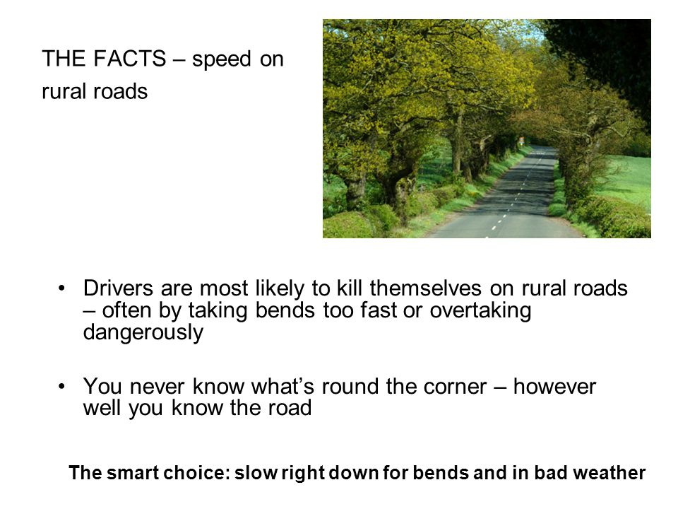 THE FACTS – speed on rural roads Drivers are most likely to kill themselves on rural roads – often by taking bends too fast or overtaking dangerously