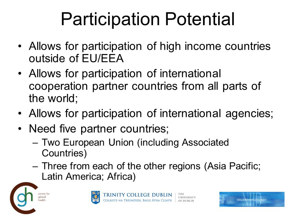 Participation Potential Allows for participation of high income countries outside of EU/EEA Allows for participation of international cooperation partner countries from all parts of the world; Allows for participation of international agencies; Need five partner countries; –Two European Union (including Associated Countries) –Three from each of the other regions (Asia Pacific; Latin America; Africa)
