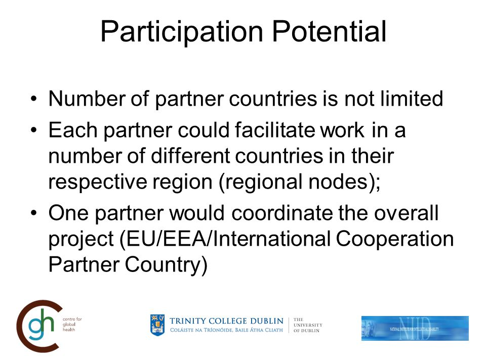 Participation Potential Number of partner countries is not limited Each partner could facilitate work in a number of different countries in their respective region (regional nodes); One partner would coordinate the overall project (EU/EEA/International Cooperation Partner Country)