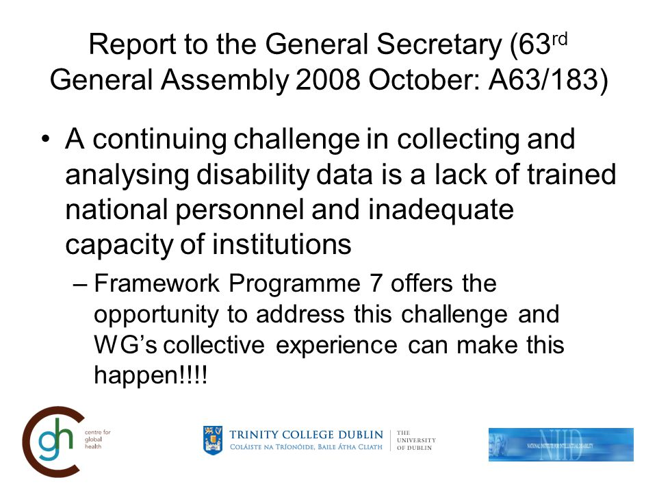 Report to the General Secretary (63 rd General Assembly 2008 October: A63/183) A continuing challenge in collecting and analysing disability data is a lack of trained national personnel and inadequate capacity of institutions –Framework Programme 7 offers the opportunity to address this challenge and WGs collective experience can make this happen!!!!