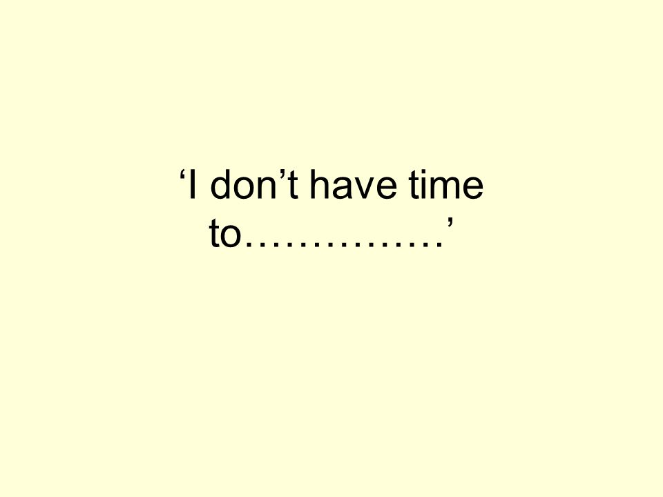 I dont have time to……………