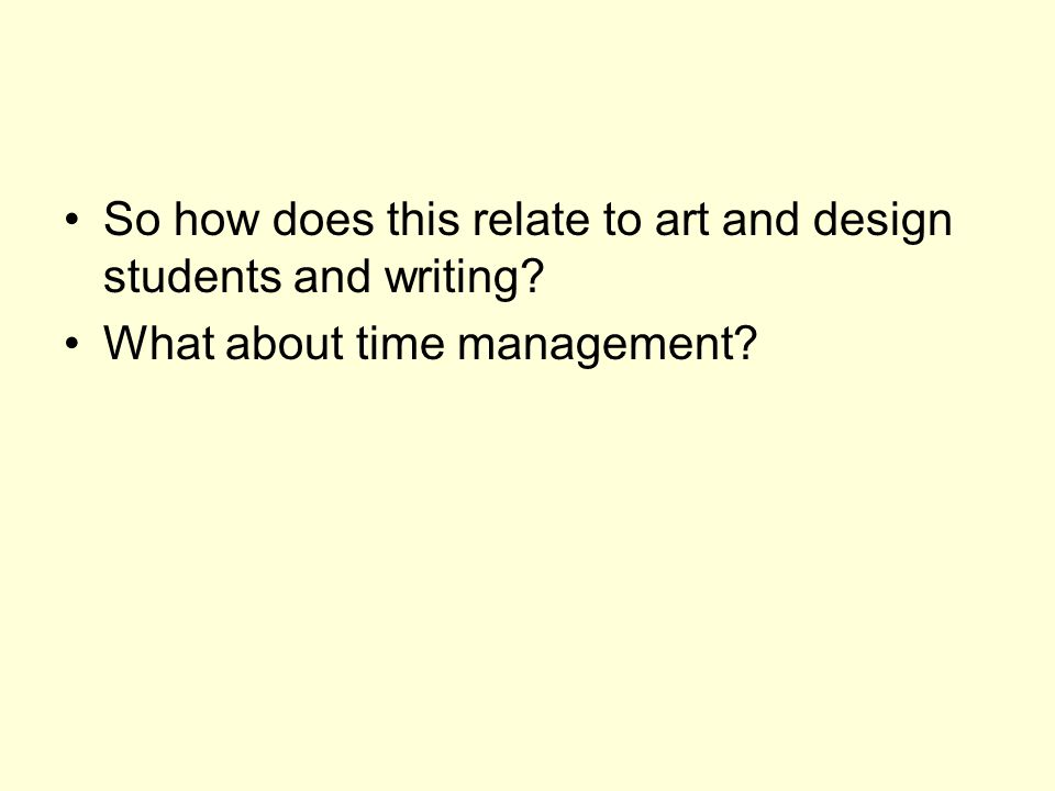 So how does this relate to art and design students and writing? What about time management?
