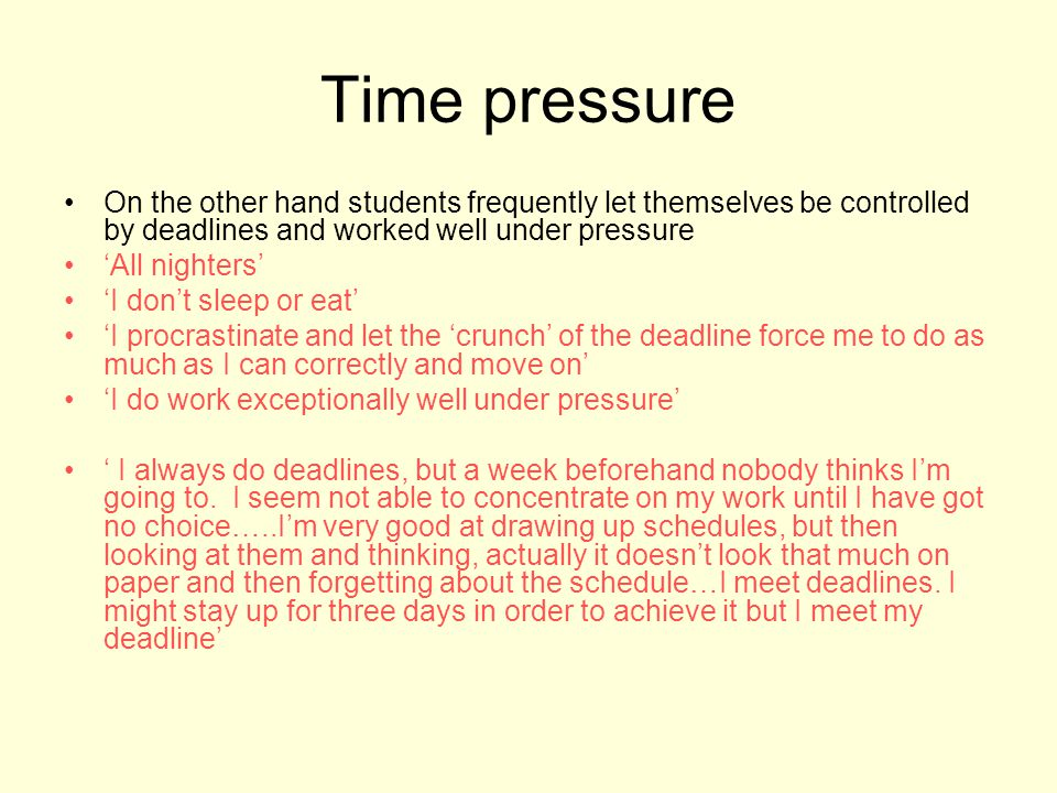 Time pressure On the other hand students frequently let themselves be controlled by deadlines and worked well under pressure All nighters I dont sleep