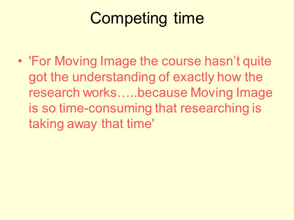 Competing time 'For Moving Image the course hasnt quite got the understanding of exactly how the research works…..because Moving Image is so time-cons