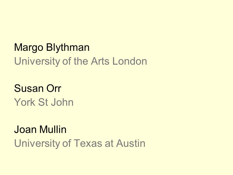 Margo Blythman University of the Arts London Susan Orr York St John Joan Mullin University of Texas at Austin