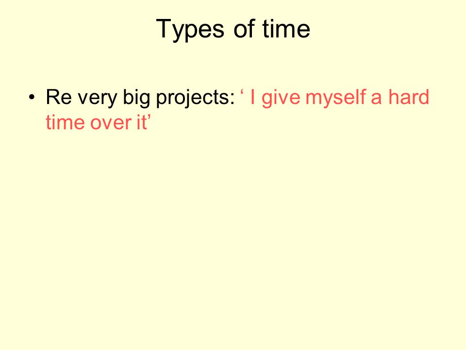 Types of time Re very big projects: I give myself a hard time over it