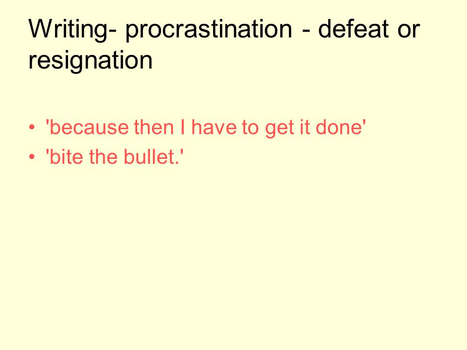 Writing- procrastination - defeat or resignation 'because then I have to get it done' 'bite the bullet.'