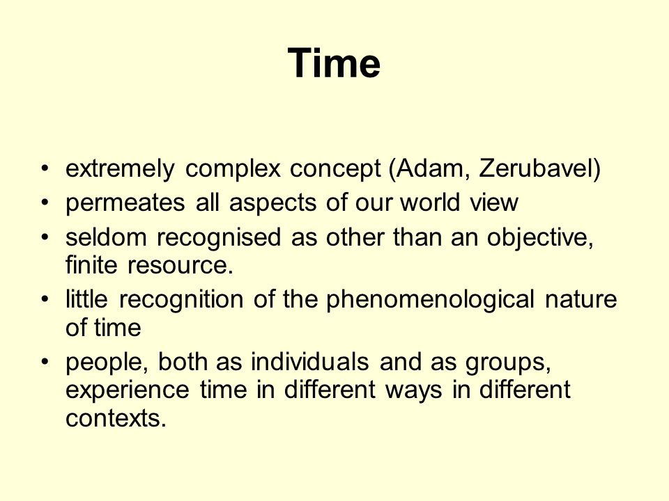Time extremely complex concept (Adam, Zerubavel) permeates all aspects of our world view seldom recognised as other than an objective, finite resource