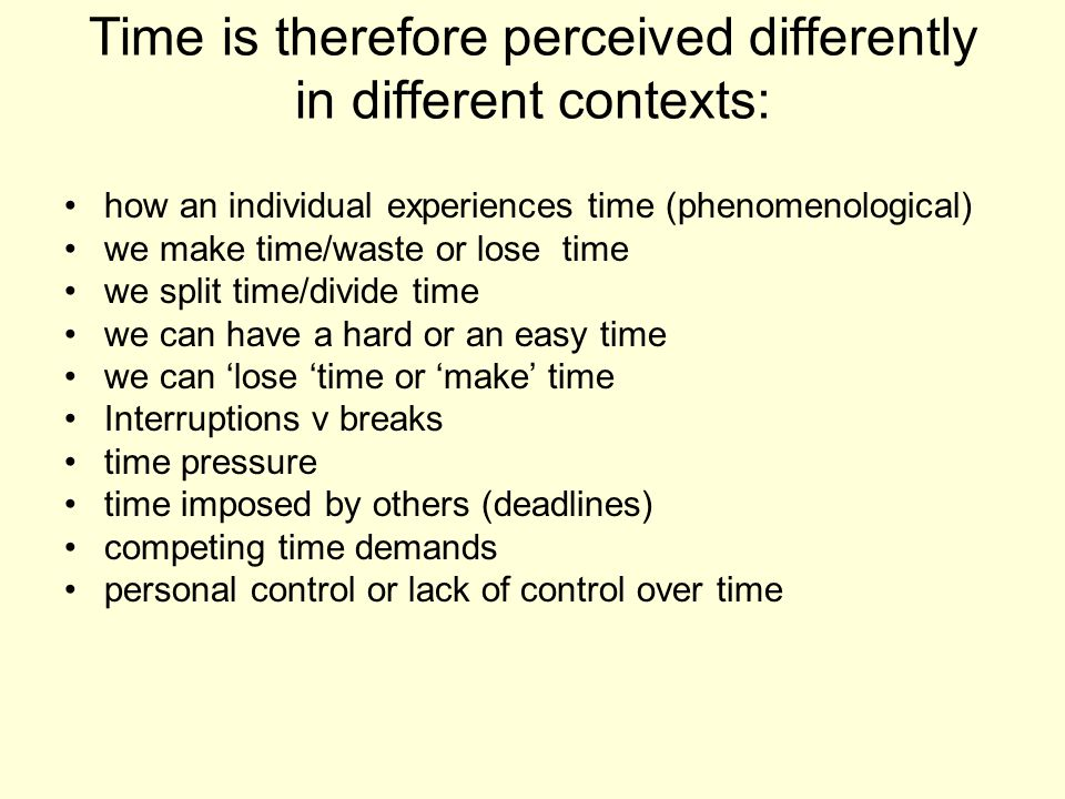 Time is therefore perceived differently in different contexts: how an individual experiences time (phenomenological) we make time/waste or lose time w