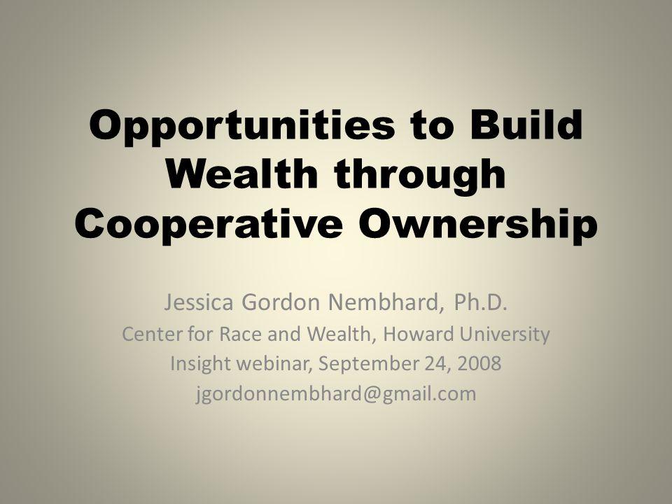 Opportunities to Build Wealth through Cooperative Ownership Jessica Gordon Nembhard, Ph.D. Center for Race and Wealth, Howard University Insight webin
